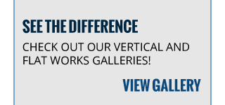 SEE THE DIFFERENCE | CHECK OUT OUR VERTICAL AND FLAT WORKS GALLERIES! | VIEW GALLERY
